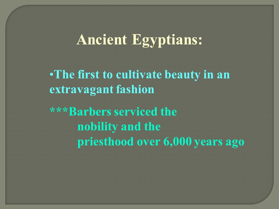Ancient Egyptians: The first to cultivate beauty in an extravagant fashion.