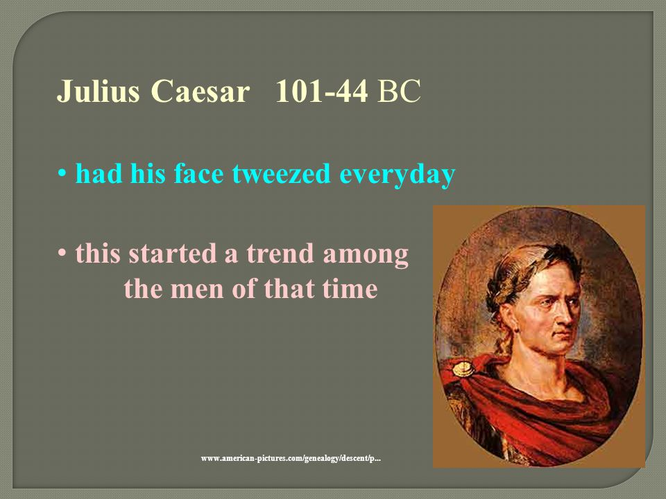 Julius Caesar 101-44 BC had his face tweezed everyday