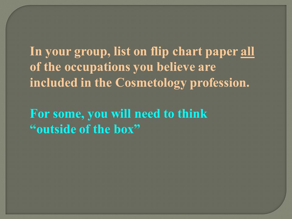 In your group, list on flip chart paper all of the occupations you believe are included in the Cosmetology profession.
