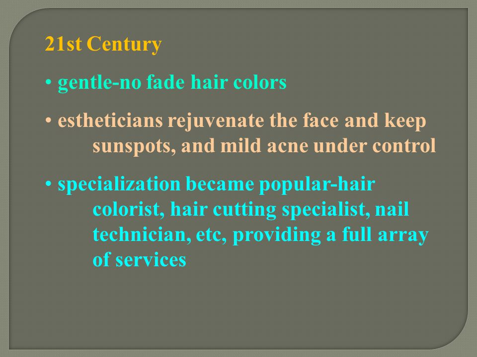 21st Century gentle-no fade hair colors. estheticians rejuvenate the face and keep sunspots, and mild acne under control.