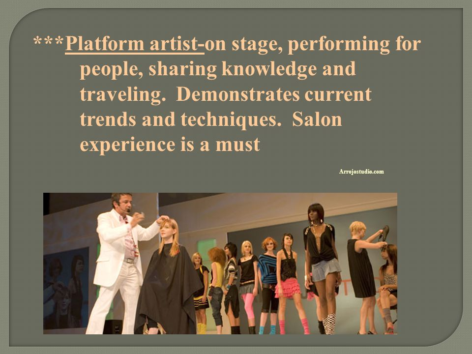 ***Platform artist-on stage, performing for people, sharing knowledge and traveling. Demonstrates current trends and techniques. Salon experience is a must