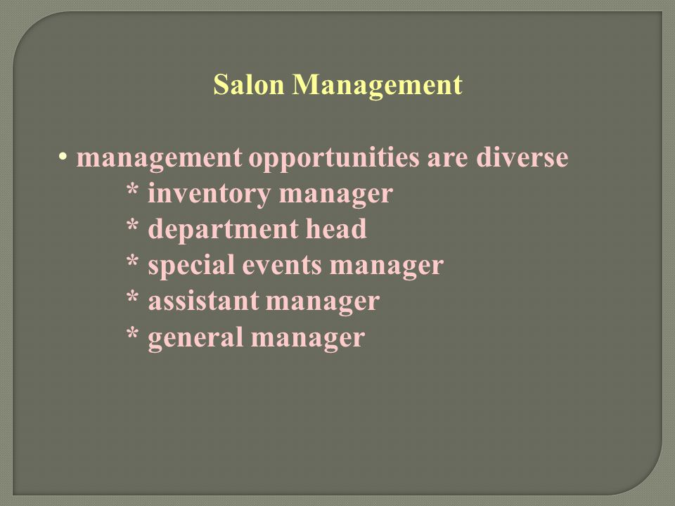 Salon Management management opportunities are diverse. * inventory manager. * department head. * special events manager.
