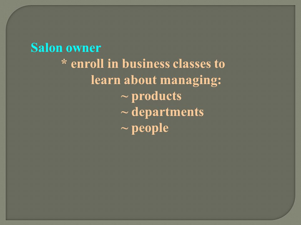Salon owner * enroll in business classes to learn about managing: ~ products.
