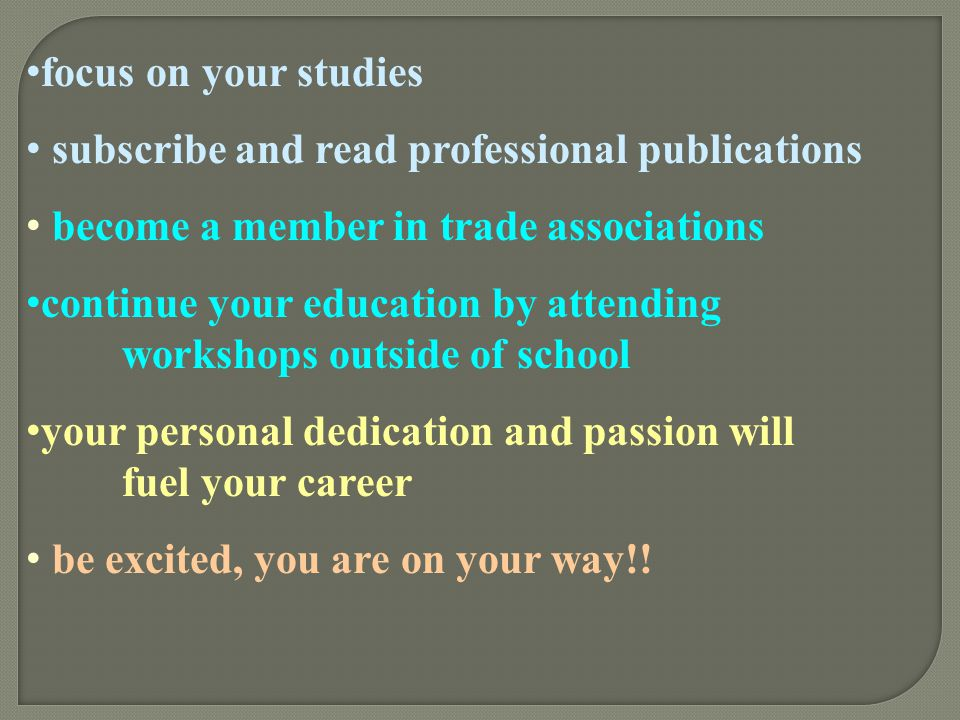 focus on your studies subscribe and read professional publications. become a member in trade associations.
