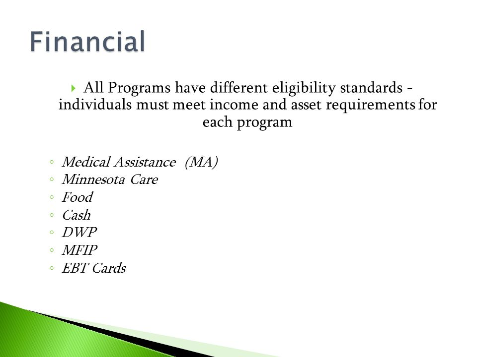 Financial All Programs have different eligibility standards - individuals must meet income and asset requirements for each program.