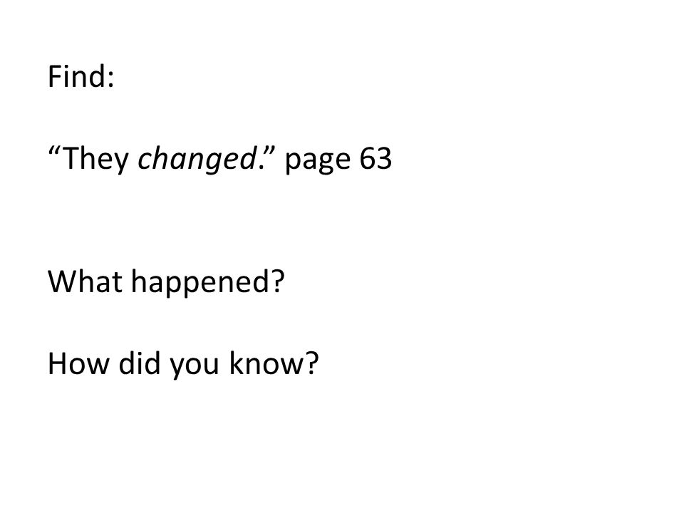 Find: They changed. page 63 What happened How did you know