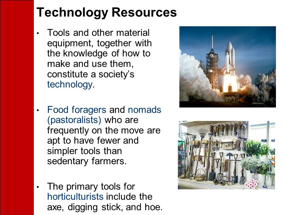 Technology Resources Tools and other material equipment, together with the knowledge of how to make and use them, constitute a society's technology.