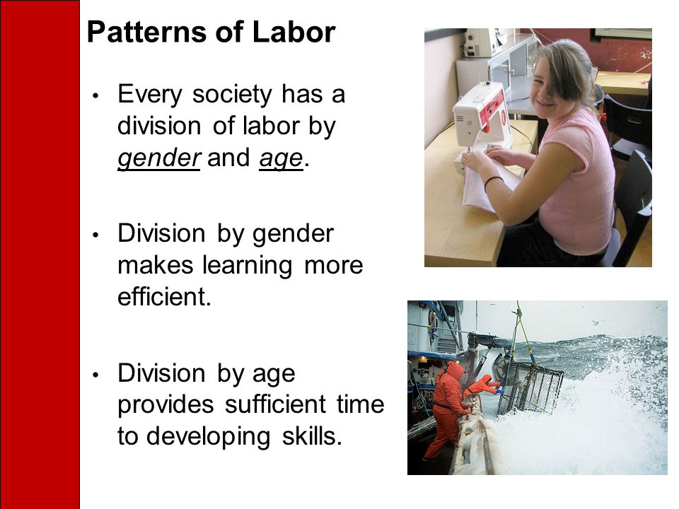 Patterns of Labor Every society has a division of labor by gender and age. Division by gender makes learning more efficient.