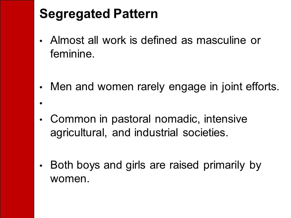 Segregated Pattern Almost all work is defined as masculine or feminine. Men and women rarely engage in joint efforts.