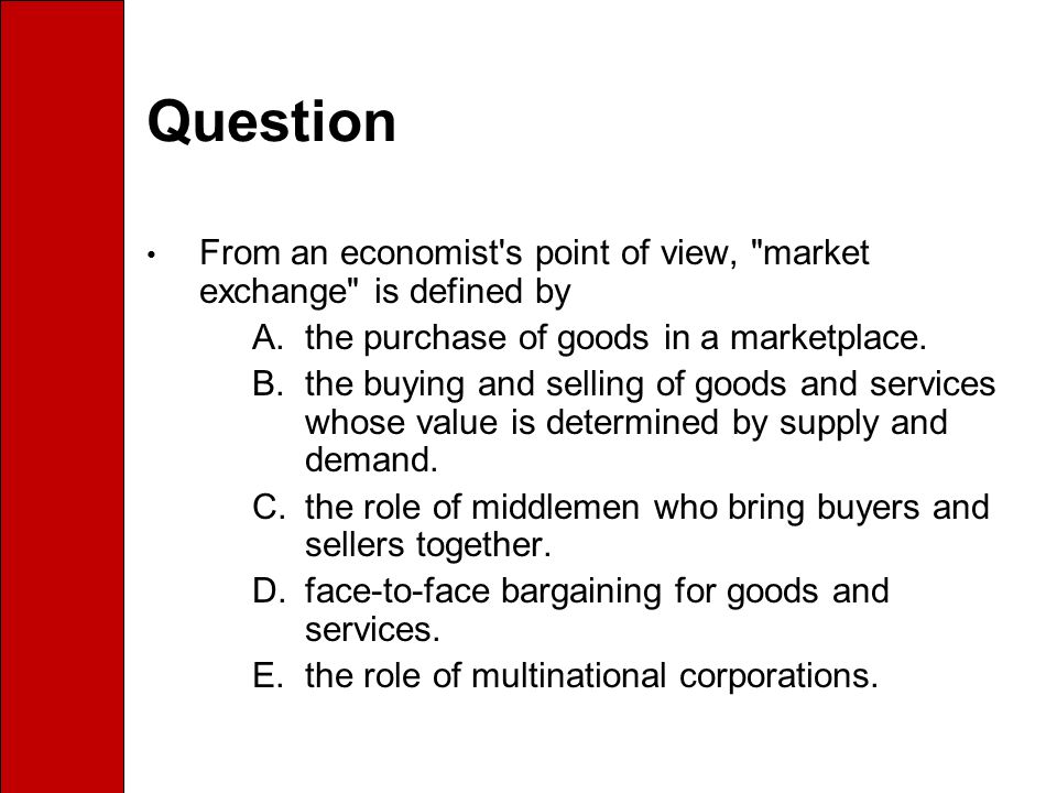 Question From an economist s point of view, market exchange is defined by. the purchase of goods in a marketplace.
