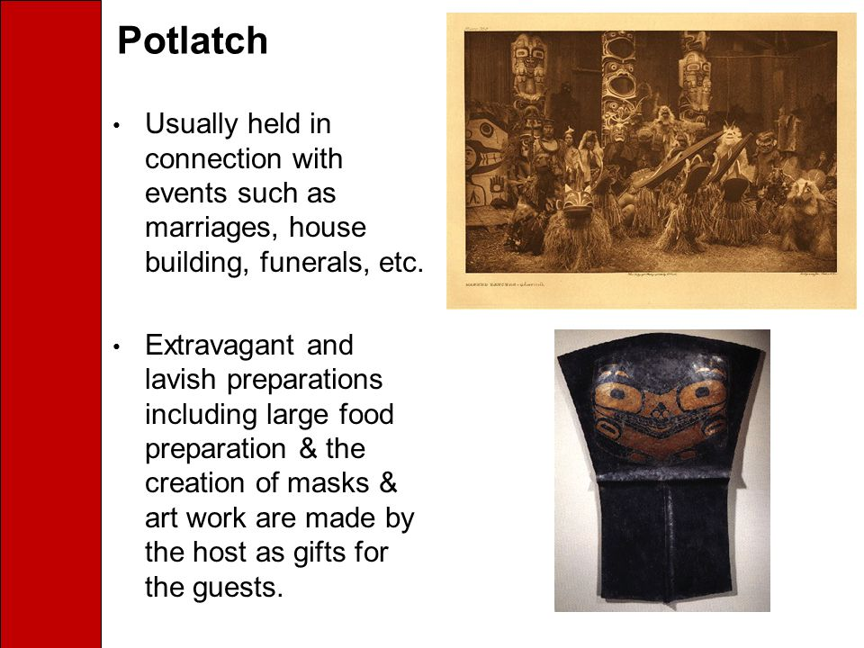 Potlatch Usually held in connection with events such as marriages, house building, funerals, etc.