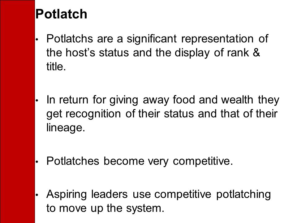 Potlatch Potlatchs are a significant representation of the host's status and the display of rank & title.
