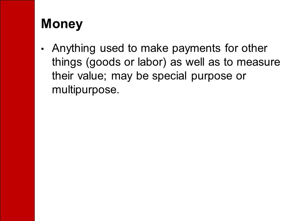 Money Anything used to make payments for other things (goods or labor) as well as to measure their value; may be special purpose or multipurpose.