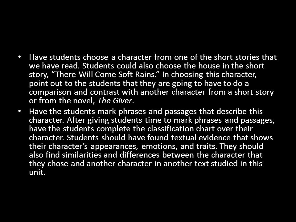 Have students choose a character from one of the short stories that we have read. Students could also choose the house in the short story, There Will Come Soft Rains. In choosing this character, point out to the students that they are going to have to do a comparison and contrast with another character from a short story or from the novel, The Giver.