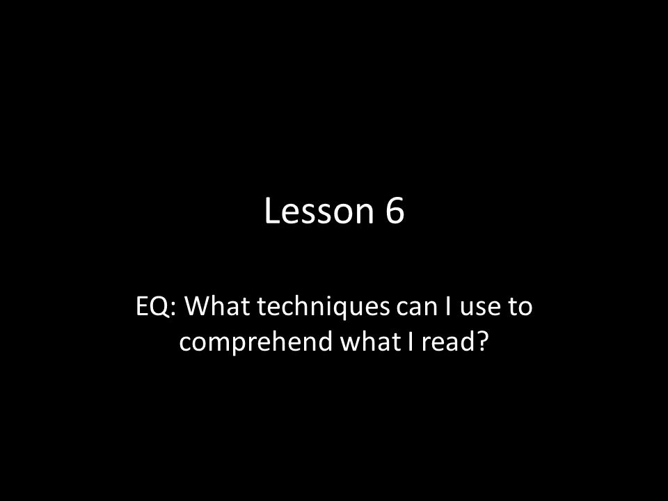 EQ: What techniques can I use to comprehend what I read