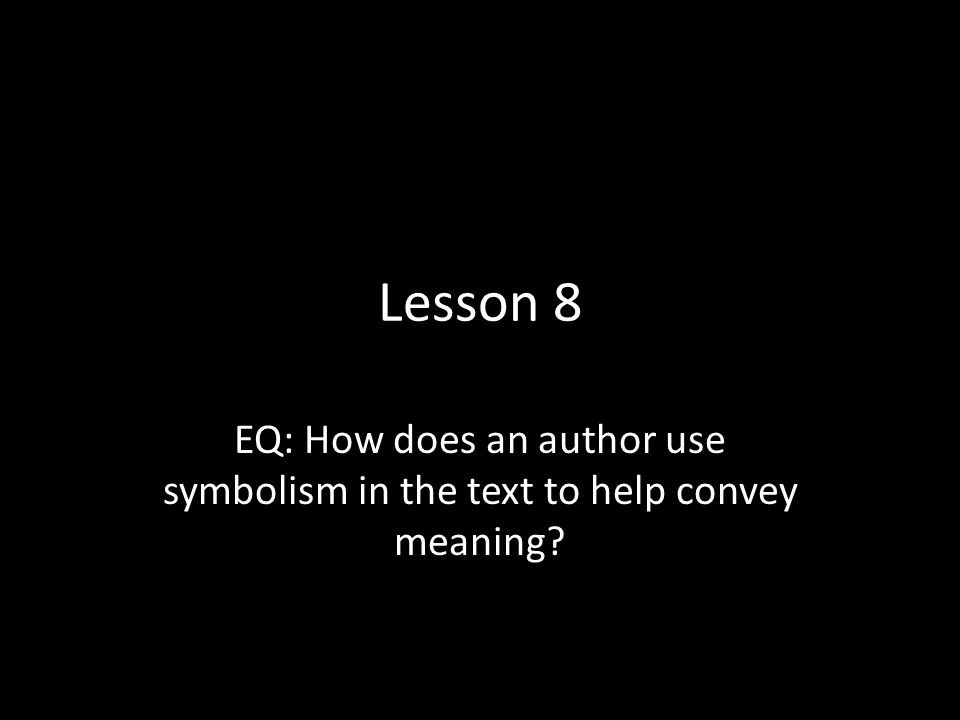 Lesson 8 EQ: How does an author use symbolism in the text to help convey meaning