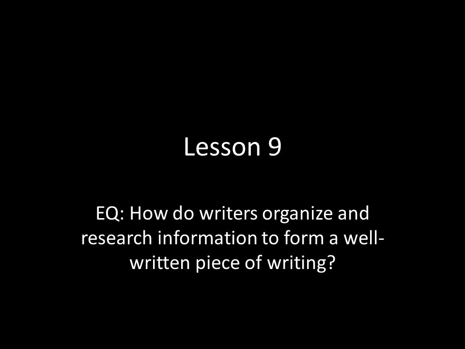 Lesson 9 EQ: How do writers organize and research information to form a well-written piece of writing