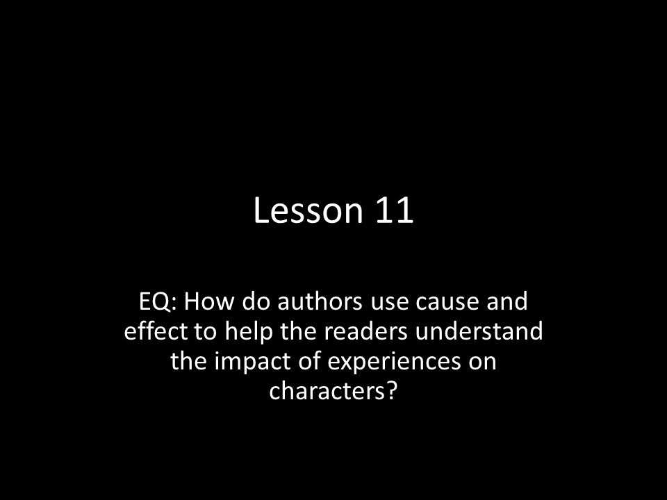 Lesson 11 EQ: How do authors use cause and effect to help the readers understand the impact of experiences on characters
