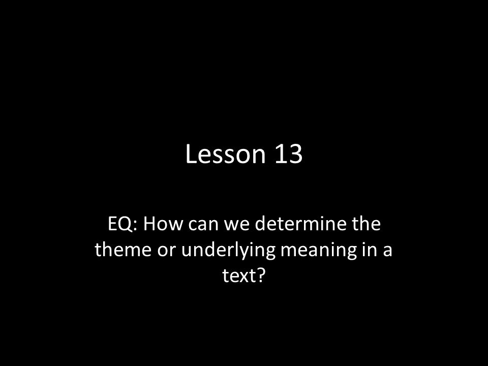 EQ: How can we determine the theme or underlying meaning in a text