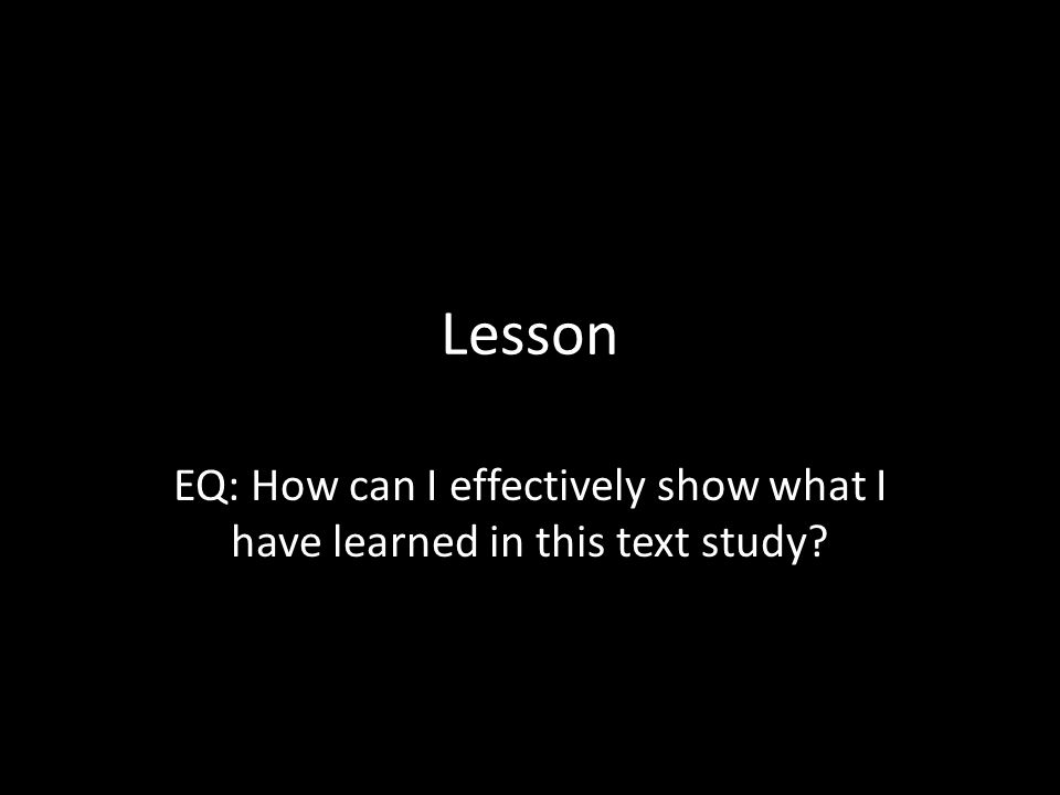 EQ: How can I effectively show what I have learned in this text study