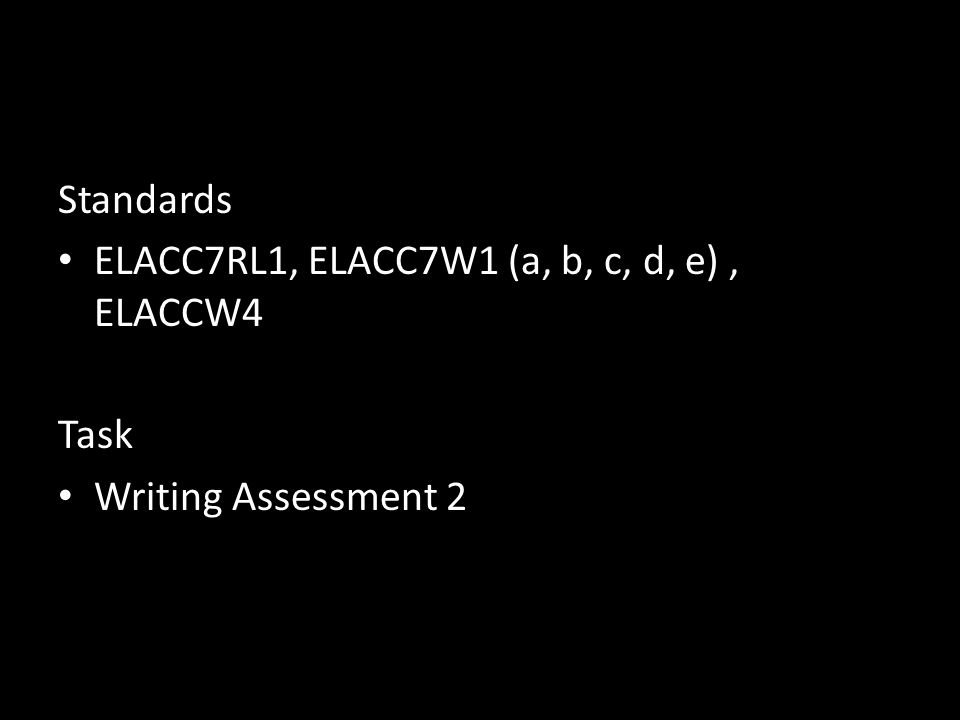 Standards ELACC7RL1, ELACC7W1 (a, b, c, d, e) , ELACCW4 Task Writing Assessment 2
