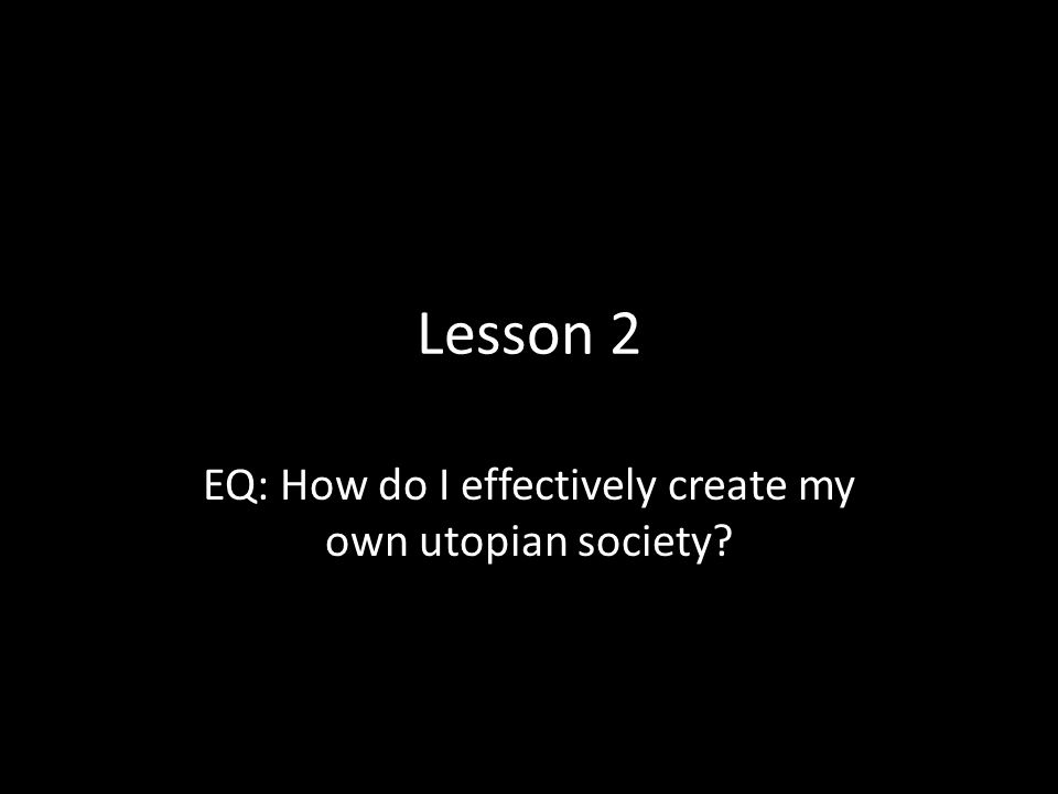 EQ: How do I effectively create my own utopian society