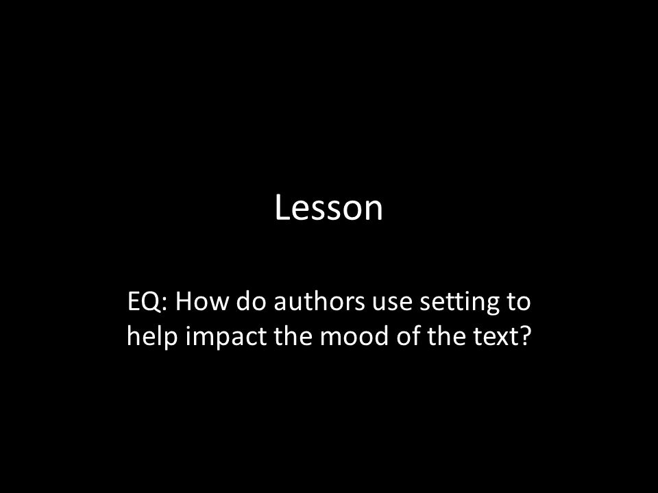 EQ: How do authors use setting to help impact the mood of the text