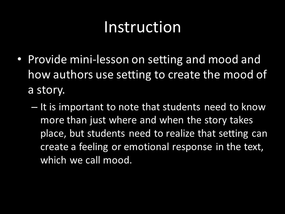 Instruction Provide mini-lesson on setting and mood and how authors use setting to create the mood of a story.