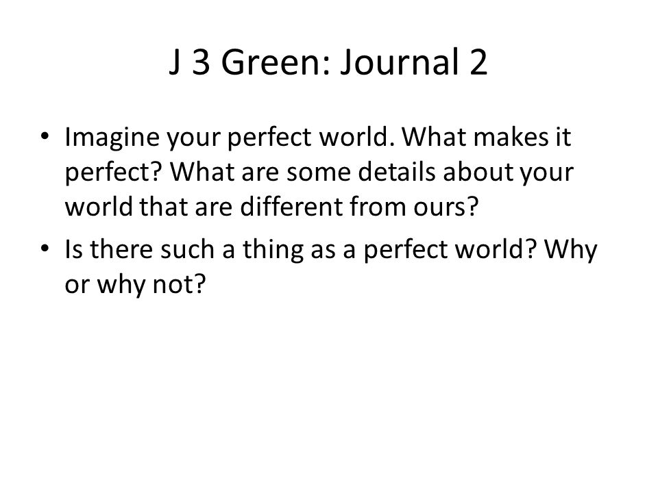 J 3 Green: Journal 2 Imagine your perfect world. What makes it perfect What are some details about your world that are different from ours