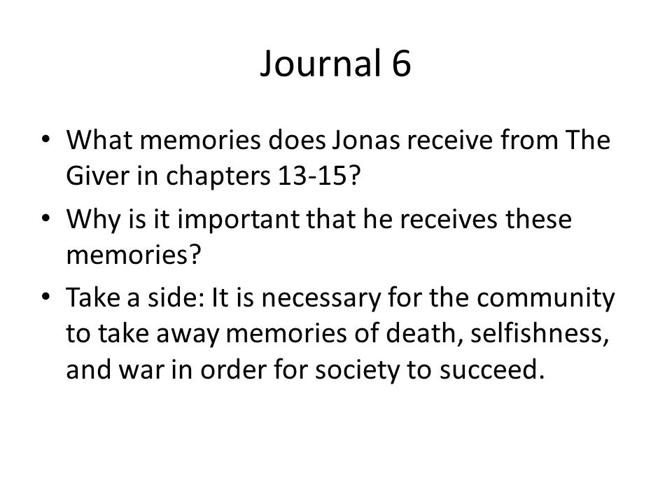 Journal 6 What memories does Jonas receive from The Giver in chapters 13-15 Why is it important that he receives these memories