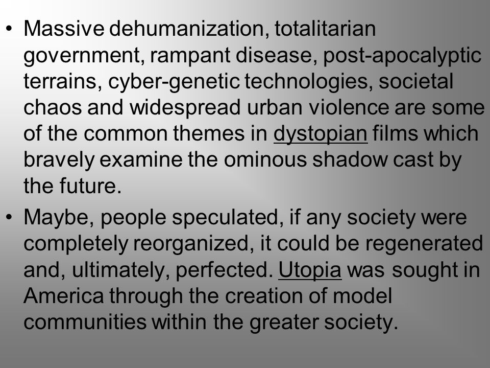 Massive dehumanization, totalitarian government, rampant disease, post-apocalyptic terrains, cyber-genetic technologies, societal chaos and widespread urban violence are some of the common themes in dystopian films which bravely examine the ominous shadow cast by the future.