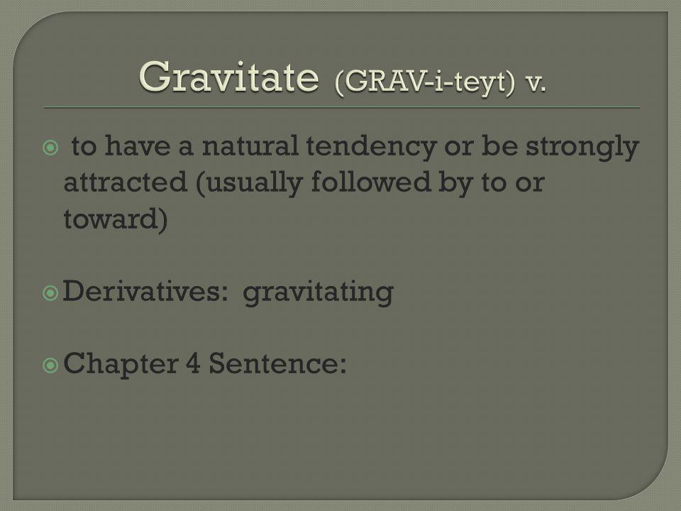 Gravitate (GRAV-i-teyt) v.
