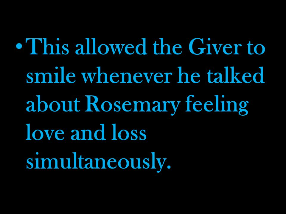 This allowed the Giver to smile whenever he talked about Rosemary feeling love and loss simultaneously.
