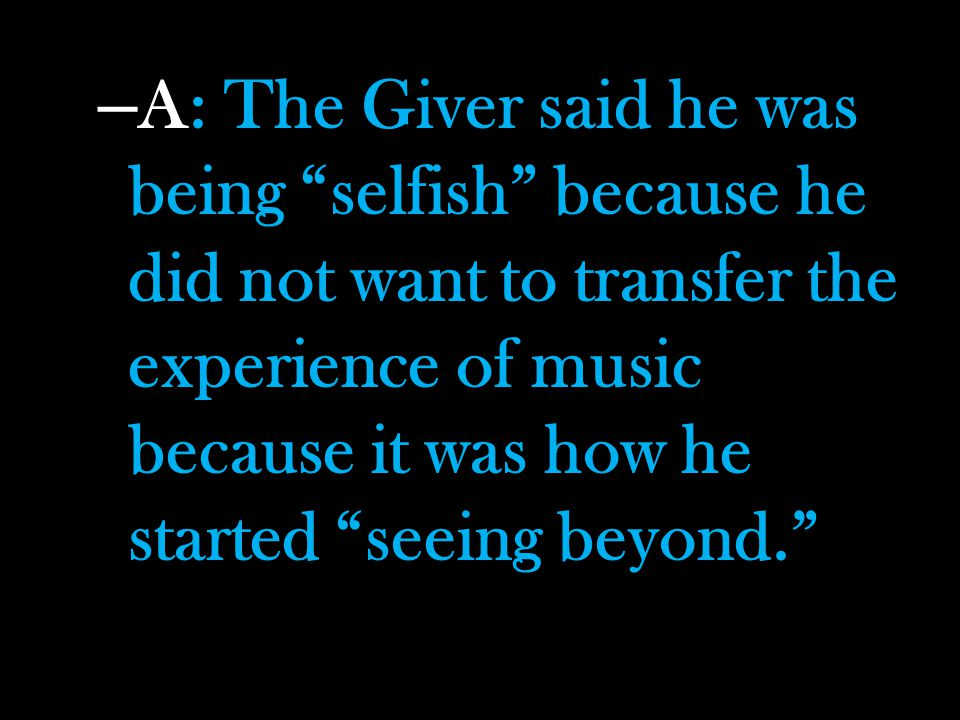 A: The Giver said he was being selfish because he did not want to transfer the experience of music because it was how he started seeing beyond.