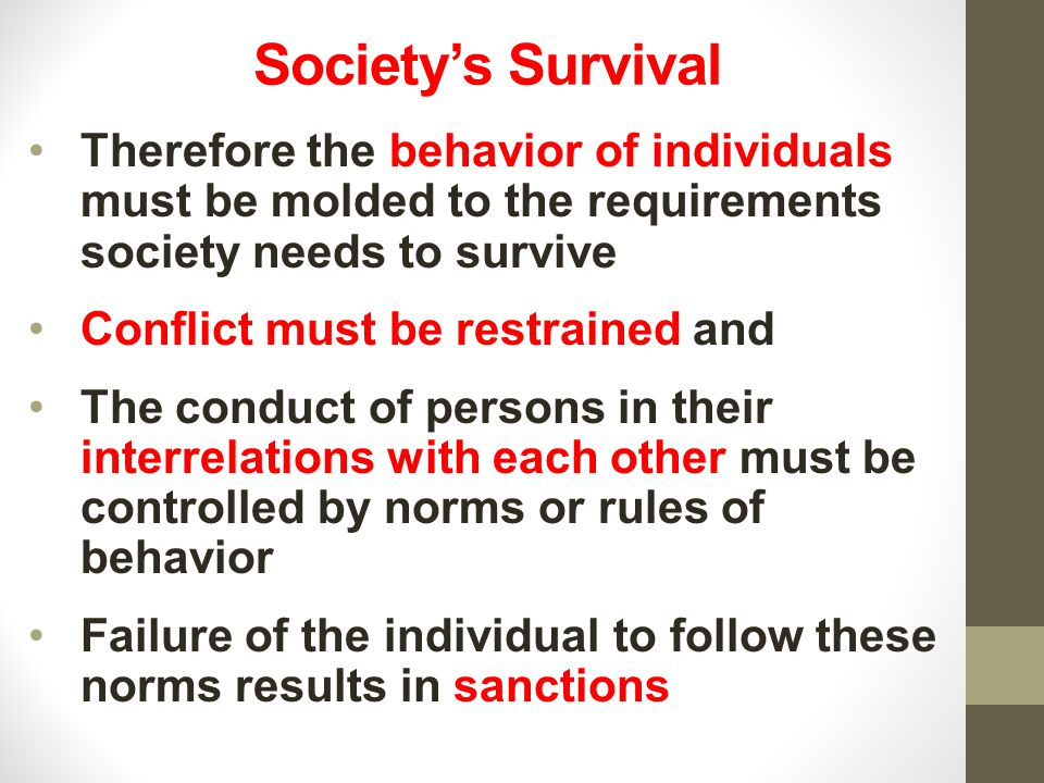 Society's Survival Therefore the behavior of individuals must be molded to the requirements society needs to survive.