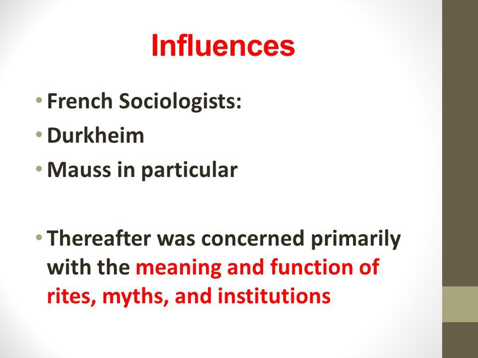 Influences French Sociologists: Durkheim Mauss in particular