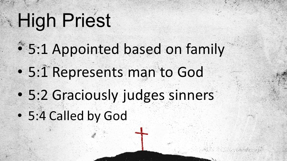 High Priest 5:1 Appointed based on family 5:1 Represents man to God