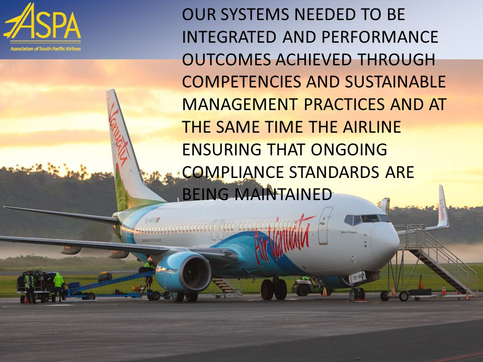 OUR SYSTEMS NEEDED TO BE INTEGRATED AND PERFORMANCE OUTCOMES ACHIEVED THROUGH COMPETENCIES AND SUSTAINABLE MANAGEMENT PRACTICES AND AT THE SAME TIME THE AIRLINE ENSURING THAT ONGOING COMPLIANCE STANDARDS ARE BEING MAINTAINED
