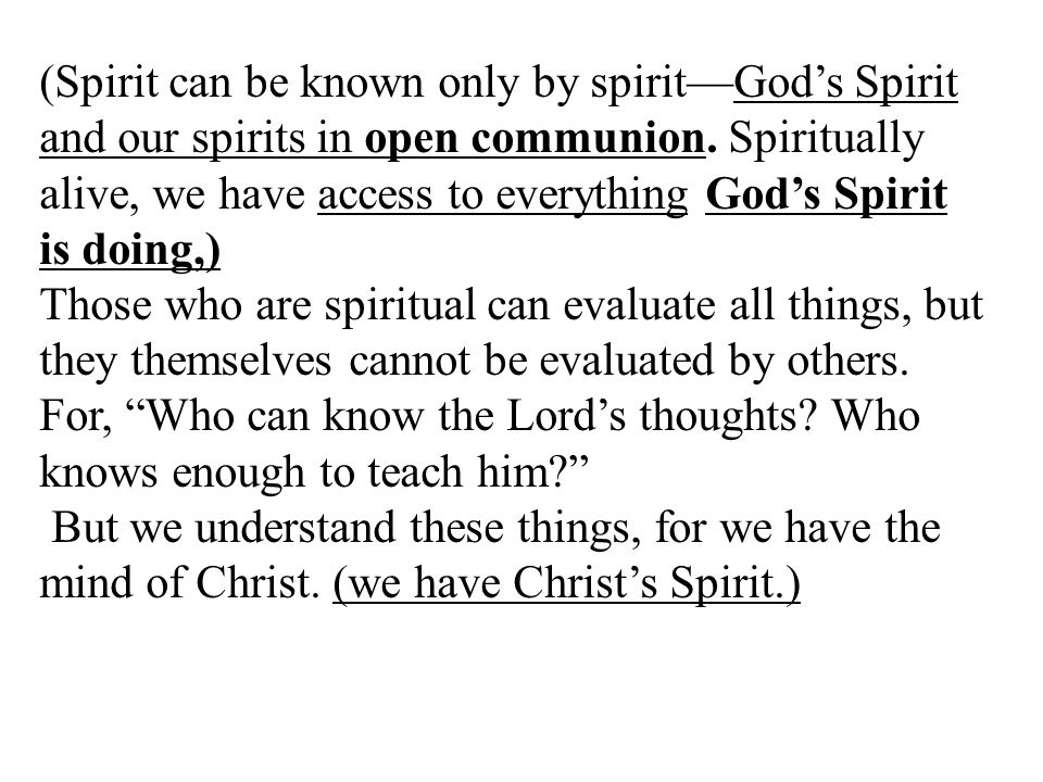 (Spirit can be known only by spirit—God's Spirit and our spirits in open communion. Spiritually alive, we have access to everything God's Spirit is doing,)