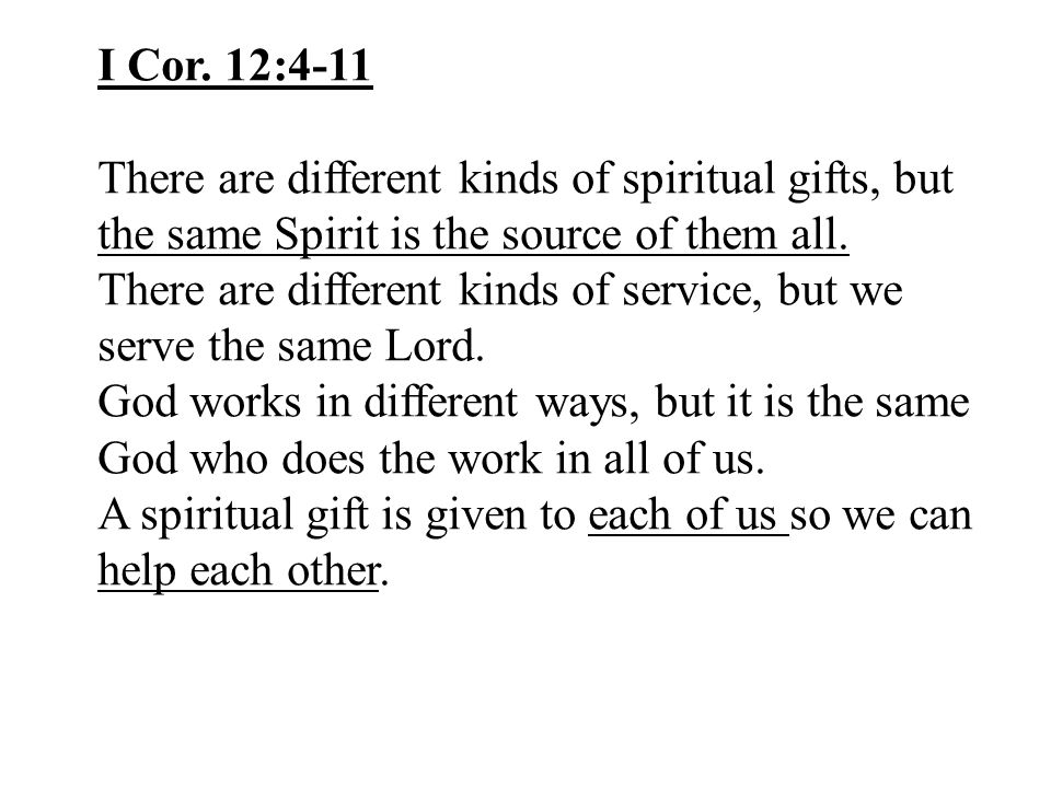 I Cor. 12:4-11 There are different kinds of spiritual gifts, but the same Spirit is the source of them all.