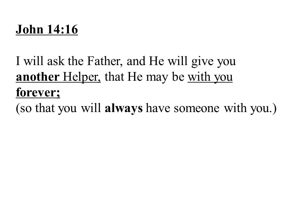 John 14:16 I will ask the Father, and He will give you another Helper, that He may be with you forever;