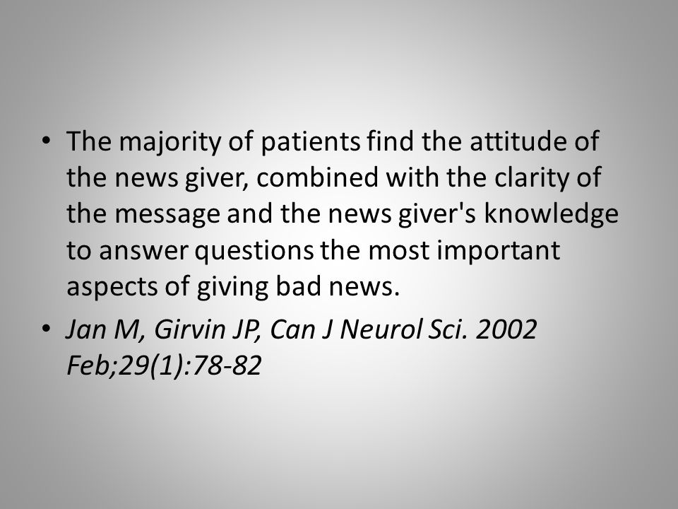 The majority of patients find the attitude of the news giver, combined with the clarity of the message and the news giver s knowledge to answer questions the most important aspects of giving bad news.