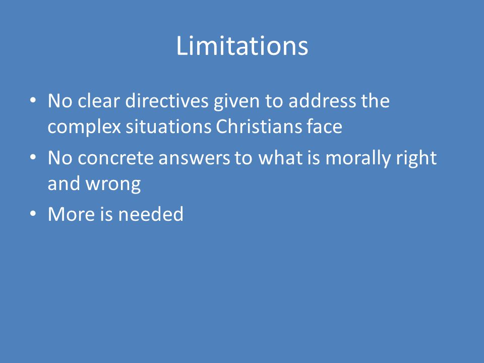 Limitations No clear directives given to address the complex situations Christians face. No concrete answers to what is morally right and wrong.