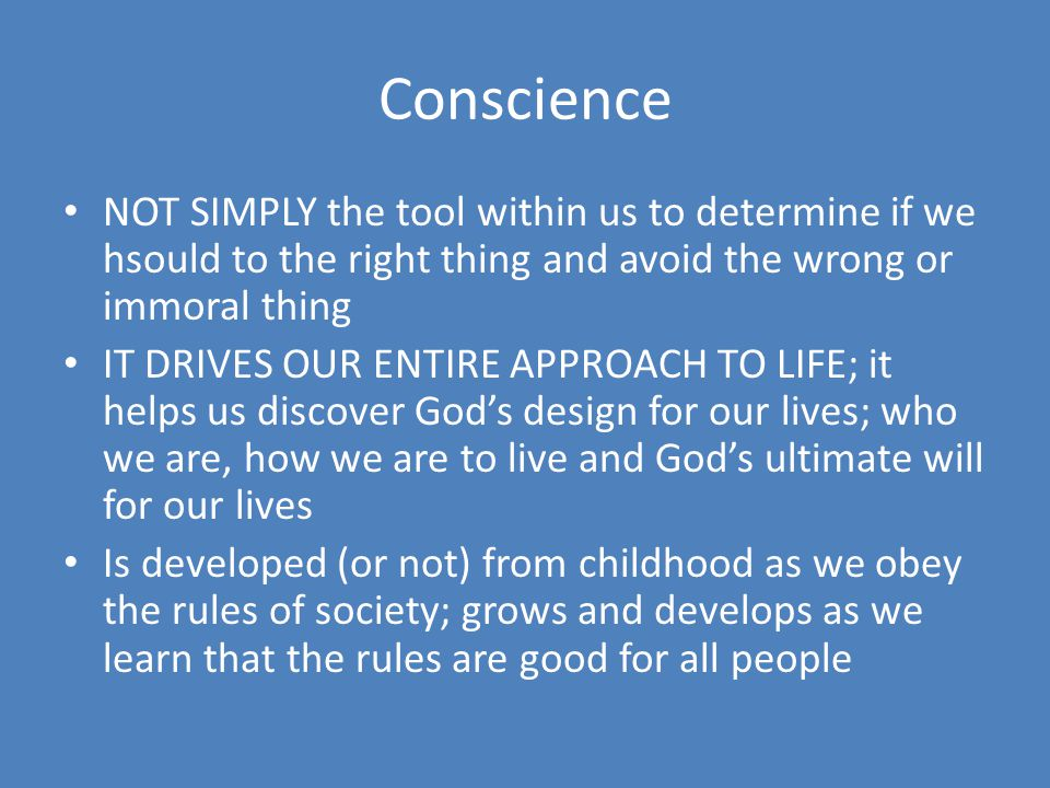 Conscience NOT SIMPLY the tool within us to determine if we hsould to the right thing and avoid the wrong or immoral thing.
