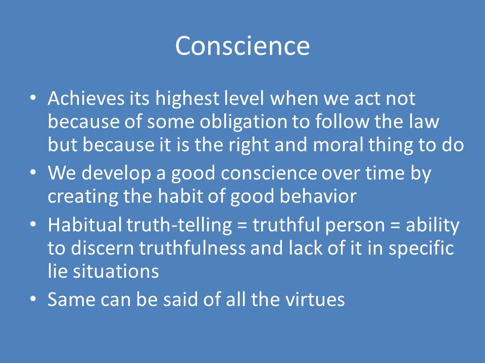 Conscience Achieves its highest level when we act not because of some obligation to follow the law but because it is the right and moral thing to do.
