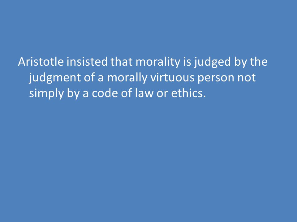 Aristotle insisted that morality is judged by the judgment of a morally virtuous person not simply by a code of law or ethics.