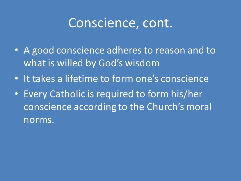 Conscience, cont. A good conscience adheres to reason and to what is willed by God's wisdom. It takes a lifetime to form one's conscience.