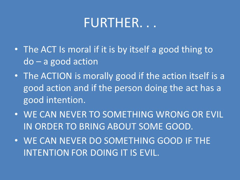 FURTHER. . . The ACT Is moral if it is by itself a good thing to do – a good action.