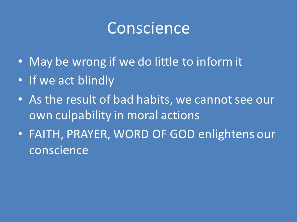 Conscience May be wrong if we do little to inform it If we act blindly