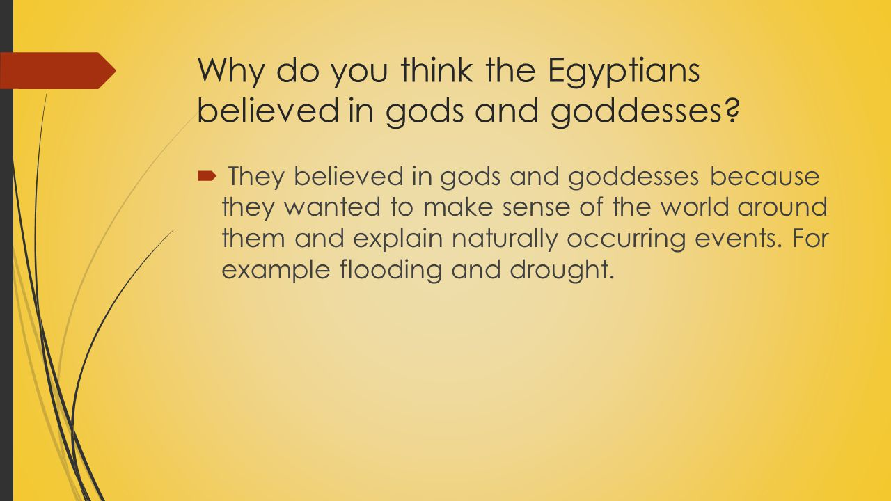 Why do you think the Egyptians believed in gods and goddesses